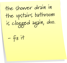 the shower drain in the upstairs bathroom is clogged again, duo. - fix it