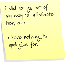 i did not go out of my way to intimidate her, duo. i have nothing to apologize for.