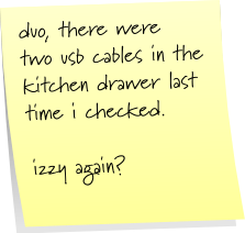 duo, there were two usb cables in kitchen drawer last time i checked.  izzy again?