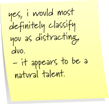 yes, i would definitely classify you as distracting, duo.  - it appears to be a natural talent.