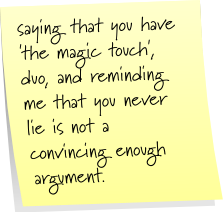 saying that you have 'the magic touch', duo and reminding me that you never lie is not a convincing enough argument.