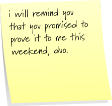 i will remind you that you promised to prove it to me this weekend, duo.