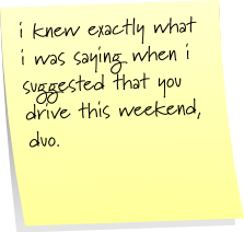 i knew exactly what i was saying when i suggested that you drive this weekend, duo.