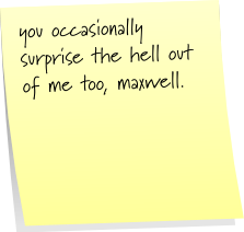 you occasionally surprise the hell out of me too, maxwell.