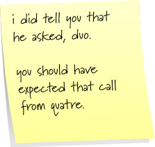 i did tell you that he asked, duo. you should have expected that call from quatre.