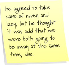 he agreed to take care of raven and izzy, but he thought it was odd that we were both going to be away at the same time, duo.