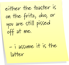 either the toaster is on the fritz, duo, or you are still pissed off at me. - i assume it is the latter.