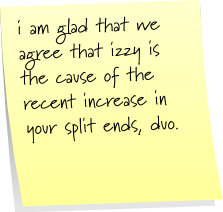 i am glad that we agree that izzy is the cause of the recent increase in your split ends, duo.