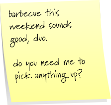 barbeque this weekend sounds good, duo.  do you need me to pick anything up?