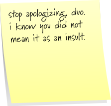 stop apologizing, duo. i know you did not mean it as an insult.
