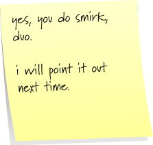 yes, you do smirk, duo.  i will point it out next time.