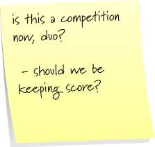 is that a competition now, duo?  - should we be keeping score?