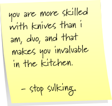 you are more skilled with knives than i am, duo, and that makes you invaluable in the kitchen.  - stop sulking.