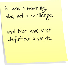 it was a warning, duo, not a challenge.  and that was most definitely a smirk.