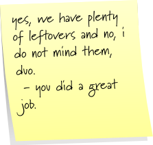 yes, we have plenty of leftovers and no, i do not mind them, duo.  - you did a great job.