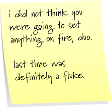 i did not think you were going to set anything on fire, duo.  last time was definitely a fluke.