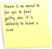 there is not need for you to feel guilty, duo. it is unlikely to leave a scar.