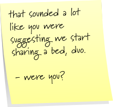 that sounded a lot like you were suggesting we start sharing a bed, duo.  - were you?