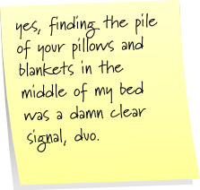 yes, finding the pile of your pillows and blankets in the middle of bed was a damn clear signal, duo.
