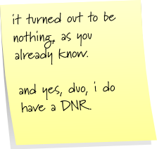 it turned out to be nothing, as you already know. and yes, duo, i do have a DNR.