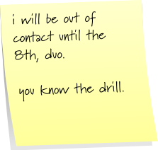 i will be out of contact until the 8th, duo.  you know the drill.