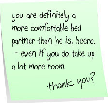you are definitely a more comfortable bed partner than he is, heero - even if you do take up a lot more room.   thank you?