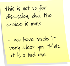this is not up for discussion, duo. the choice is mine. - you have made it very clear you think it is a bad one.