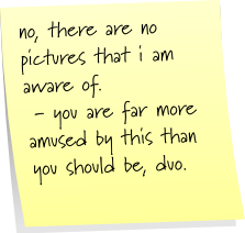 no, there are not pictures that i am aware of. - you are far more amused by this than you should be, duo.