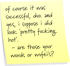 of course it was successful, duo. and yes, i suppose i did look 'pretty fucking hot'. - are those your words or wufei's?