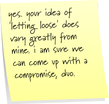 yes, your idea of 'letting loose' does vary greatly from mine. i am sure we can come up with a compromise, duo.