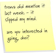 trowa did mention it last week - it slipped my mind.  are you interested in going, duo?