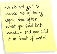you do not get to accuse me of being sappy duo, after what you said last week - and you said it in front of wufei.