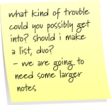 what kind of trouble could you possibly get into? should i make a list, duo? - we are going to need some larger notes.