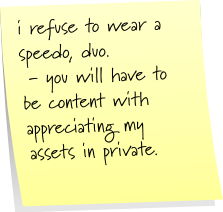 i refuse to wear a speedo, duo.  - you will have to be content with appreciating my assets in private.