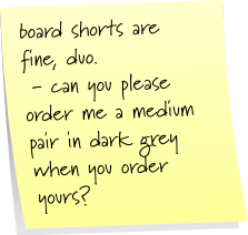 board shorts are fine, duo.  - can you please order me a medium pair in dark grey when you order yours?