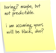 boring?  maybe, but not predictable.  i am assuming your will be black, duo?