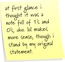 at first glance i thought it was a note full of 1's and 0's, duo. lol makes more sense, thought i stand by my original statement.