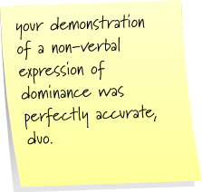 your demonstration of a non-verbal expression of dominance was perfectly accurate, duo.