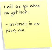 i will see you when you get back. - preferably in one piece, duo.