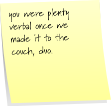 you were plenty verbal once we made it to the couch, duo.