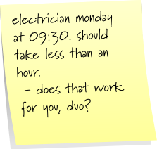 electrician monday at 09:30. should take less than an hour. - does that work for you, duo?