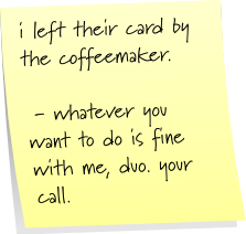 i left their card by the coffeemaker.  - whatever you want to do is fine with me, duo. your call.