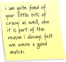i am quite fond of your 'little bits of crazy' as well, duo. it is part of the reason i always felt we were a good match.