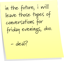 in the future, i will leave those types of conversations for friday evenings, duo.   - deal?