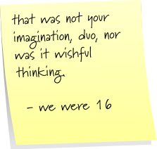 that was not your imagination duo, nor was it wishful thinking.  - we were 16