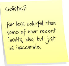 sadistic?  far less colorful than some of your recent insults, duo, but just as inaccurate.