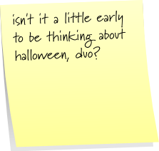 isn't it a little early to be thinking about halloween, duo?