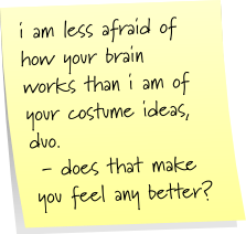 i am less afraid of how your brain wokrs than i am of your costume ideas, duo. - does that make you feel any better?