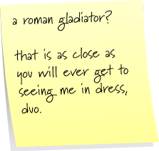 a roman gladiator?  that is as close as you will ever get to seeing me in a dress, duo.