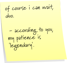 of course i can wait, duo.  - according to you, my patience is 'legendary'.